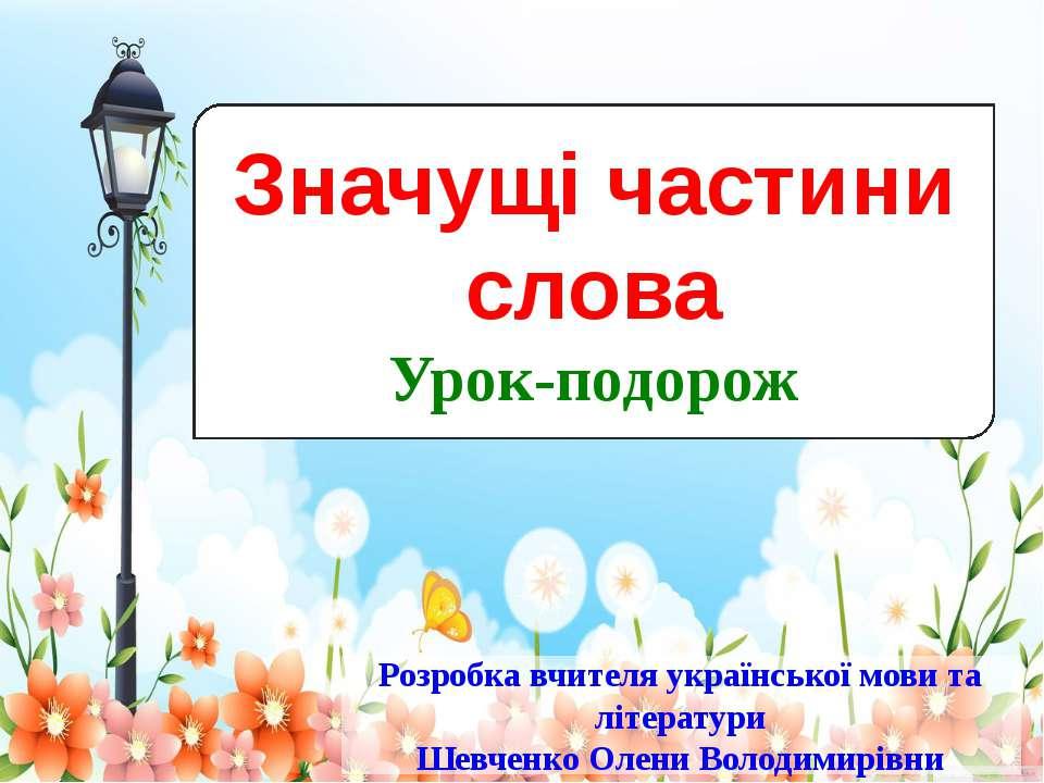 Значущі частини слова Урок-подорож Розробка вчителя української мови та літер...