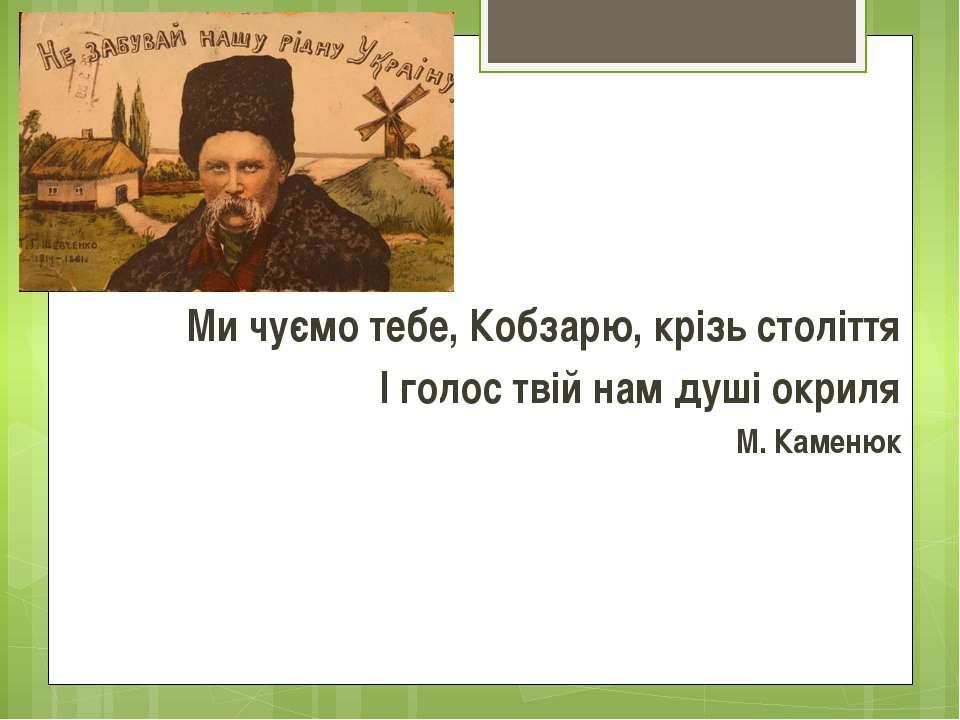 Ми чуємо тебе, Кобзарю, крізь століття І голос твій нам душі окриля М. Каменюк