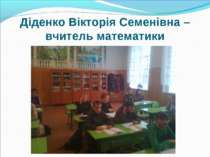Діденко Вікторія Семенівна – вчитель математики
