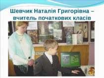 Шевчик Наталія Григорівна – вчитель початкових класів