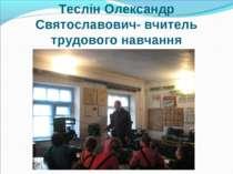 Теслін Олександр Святославович- вчитель трудового навчання