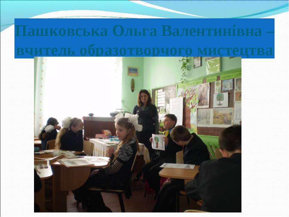 Пашковська Ольга Валентинівна –вчитель образотворчого мистецтва
