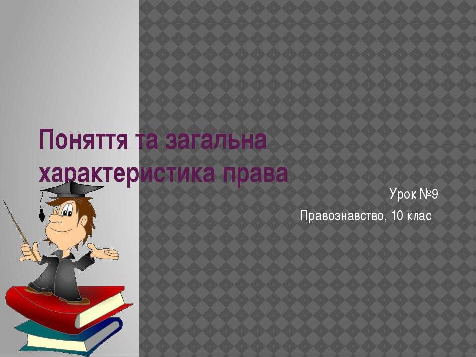 Поняття та загальна характеристика права Урок №9 Правознавство, 10 клас