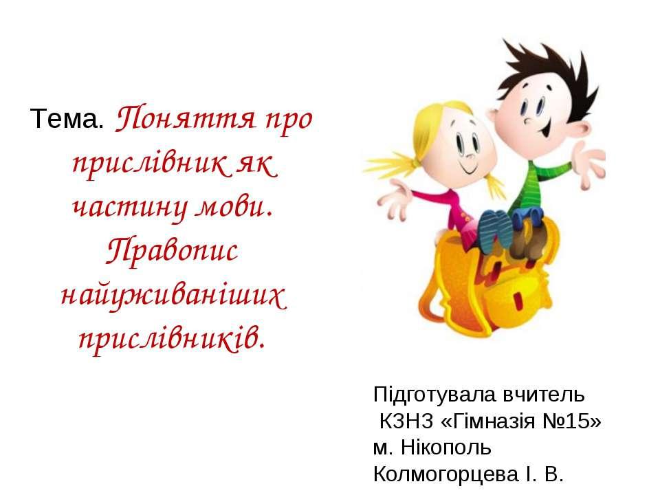 Тема. Поняття про прислівник як частину мови. Правопис найуживаніших прислівн...