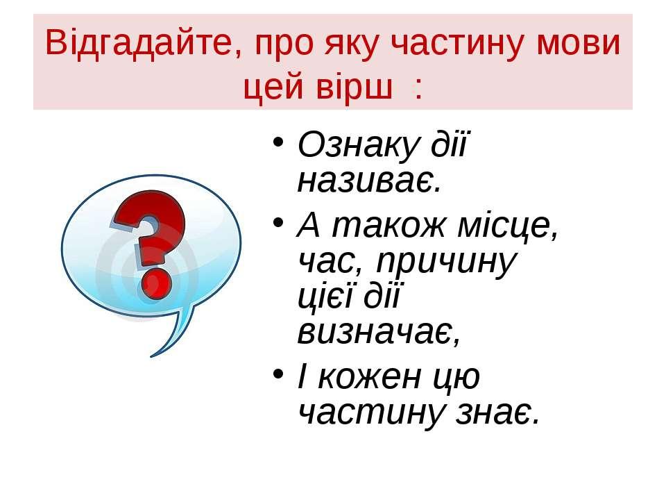 Відгадайте, про яку частину мови цей вірш : Ознаку дії називає. А також місце...