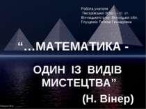 """""""…МАТЕМАТИКА - ОДИН ІЗ ВИДІВ МИСТЕЦТВА"""" (Н. Вінер) Робота учителя Писарівсько..."""
