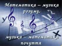 музика – математика почуття Математика – музика розуму,