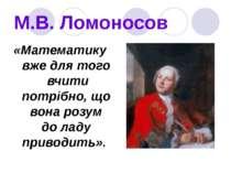 М.В. Ломоносов «Математику вже для того вчити потрібно, що вона розум до ладу...