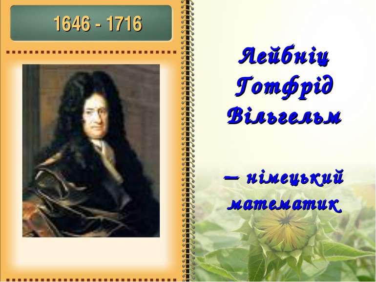 Лейбніц Готфрід Вільгельм – німецький математик 1646 - 1716