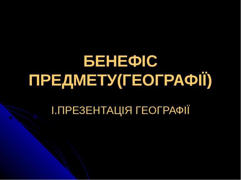 БЕНЕФІС ПРЕДМЕТУ(ГЕОГРАФІЇ) І.ПРЕЗЕНТАЦІЯ ГЕОГРАФІЇ