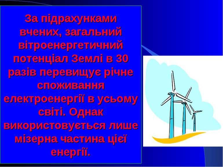 За підрахунками вчених, загальний вітроенергетичний потенціал Землі в 30 разі...