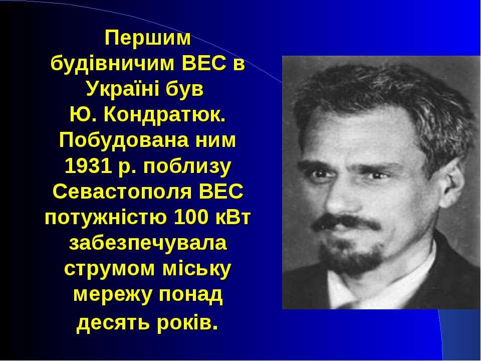 Першим будівничим ВЕС в Україні був Ю. Кондратюк. Побудована ним 1931 р. побл...