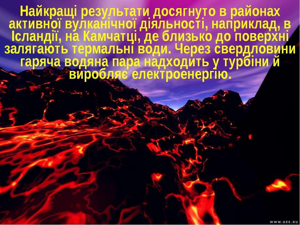 Найкращі результати досягнуто в районах активної вулканічної діяльності, напр...