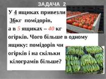 У 4 ящиках привезли 36кг помідорів, а в 5 ящиках – 40 кг огірків. Чого більше...