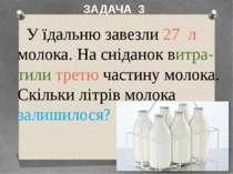 У їдальню завезли 27 л молока. На сніданок витра-тили третю частину молока. С...