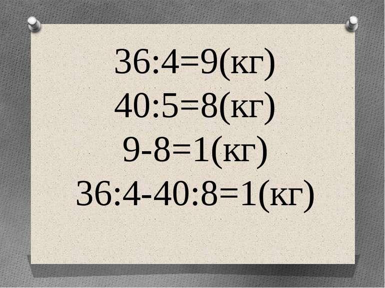 36:4=9(кг) 40:5=8(кг) 9-8=1(кг) 36:4-40:8=1(кг)