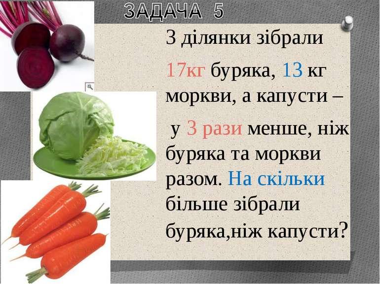 З ділянки зібрали 17кг буряка, 13 кг моркви, а капусти – у 3 рази менше, ніж ...