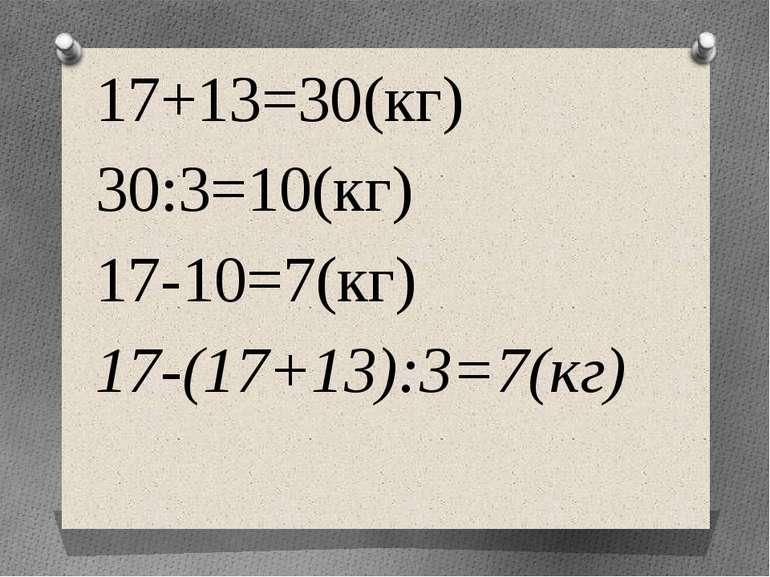17+13=30(кг) 30:3=10(кг) 17-10=7(кг) 17-(17+13):3=7(кг)