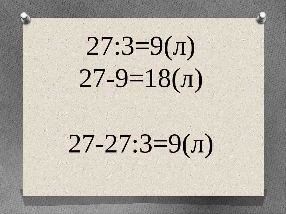27:3=9(л) 27-9=18(л) 27-27:3=9(л)