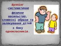 Буллінг -систематичне физичне насильство, словесні образи та залякування діте...