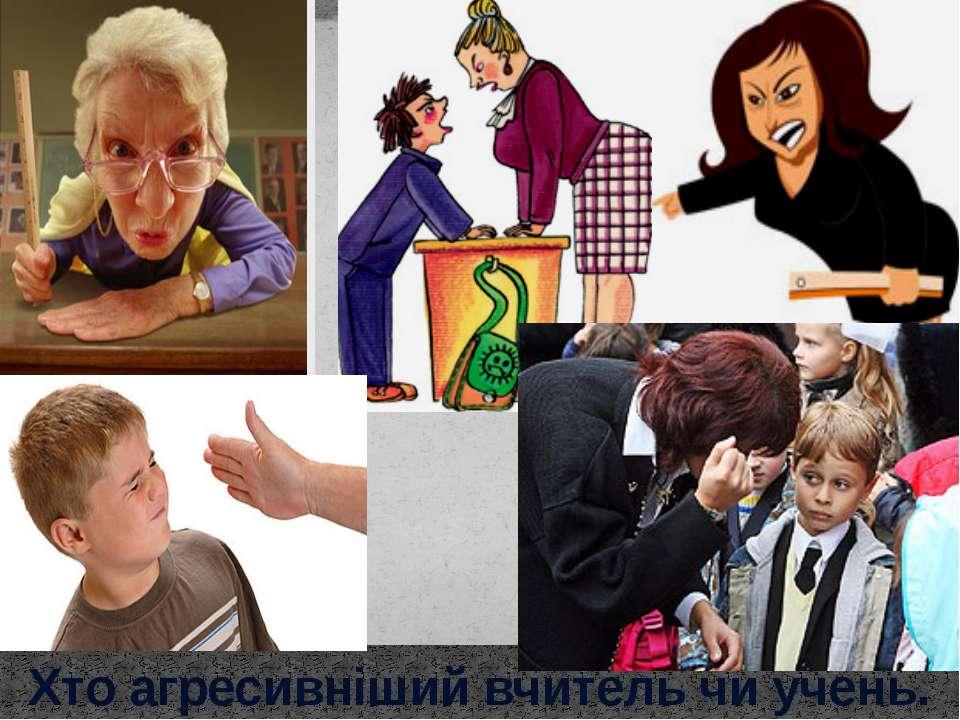 Хто агресивніший вчитель чи учень.