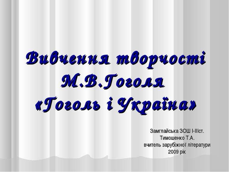 Вивчення творчості М.В.Гоголя «Гоголь і Україна» Замглайська ЗОШ I-IIIст. Тим...