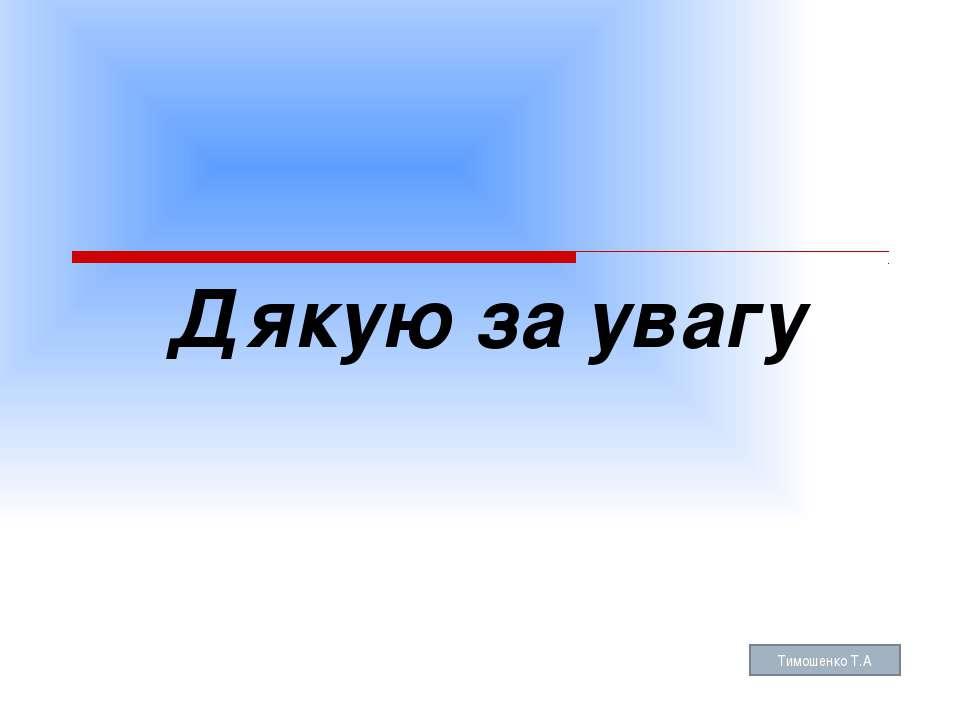 Дякую за увагу Тимошенко Т.А