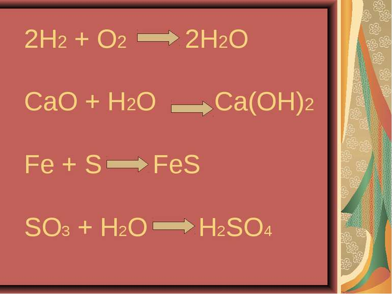 2H2 + O2 2H2O CaO + H2O Ca(OH)2 Fe + S FeS SO3 + H2O H2SO4