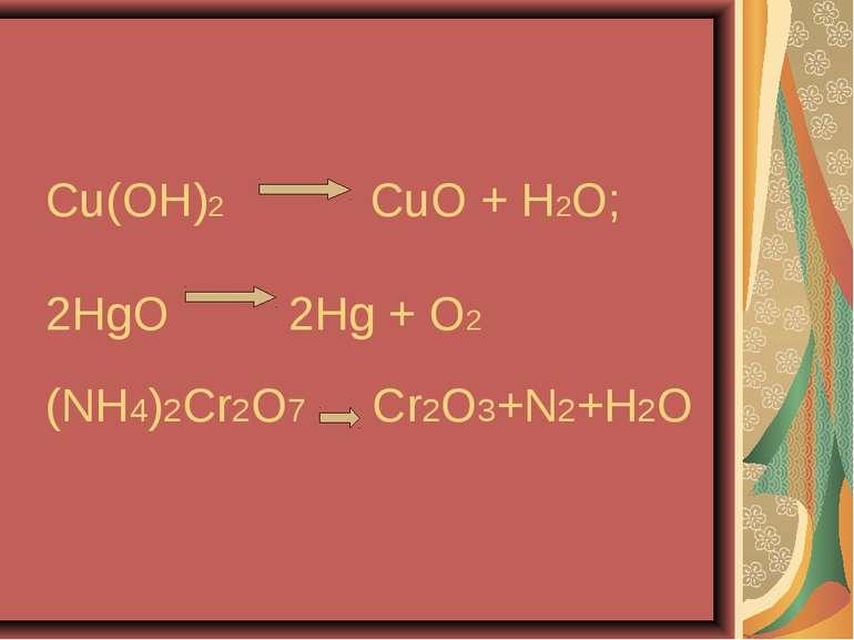 Cu(OH)2 CuO + H2O; 2HgO 2Hg + O2 (NH4)2Cr2O7 Cr2O3+N2+H2O