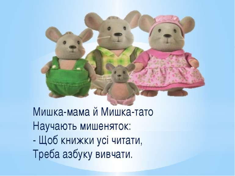 Мишка-мама й Мишка-тато Научають мишеняток: - Щоб книжки усі читати, Треба аз...