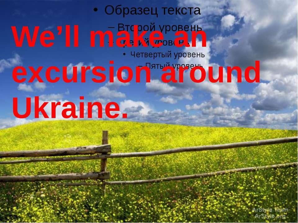 We'll make an excursion around Ukraine.