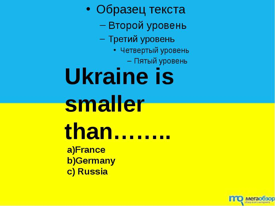 Ukraine is smaller than…….. a)France b)Germany c) Russia