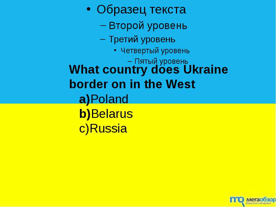 What country does Ukraine border on in the West a)Poland b)Belarus c)Russia