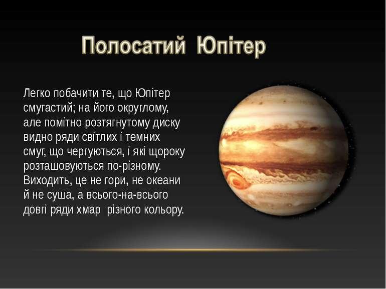 Легко побачити те, що Юпітер смугастий; на його округлому, але помітно розтяг...