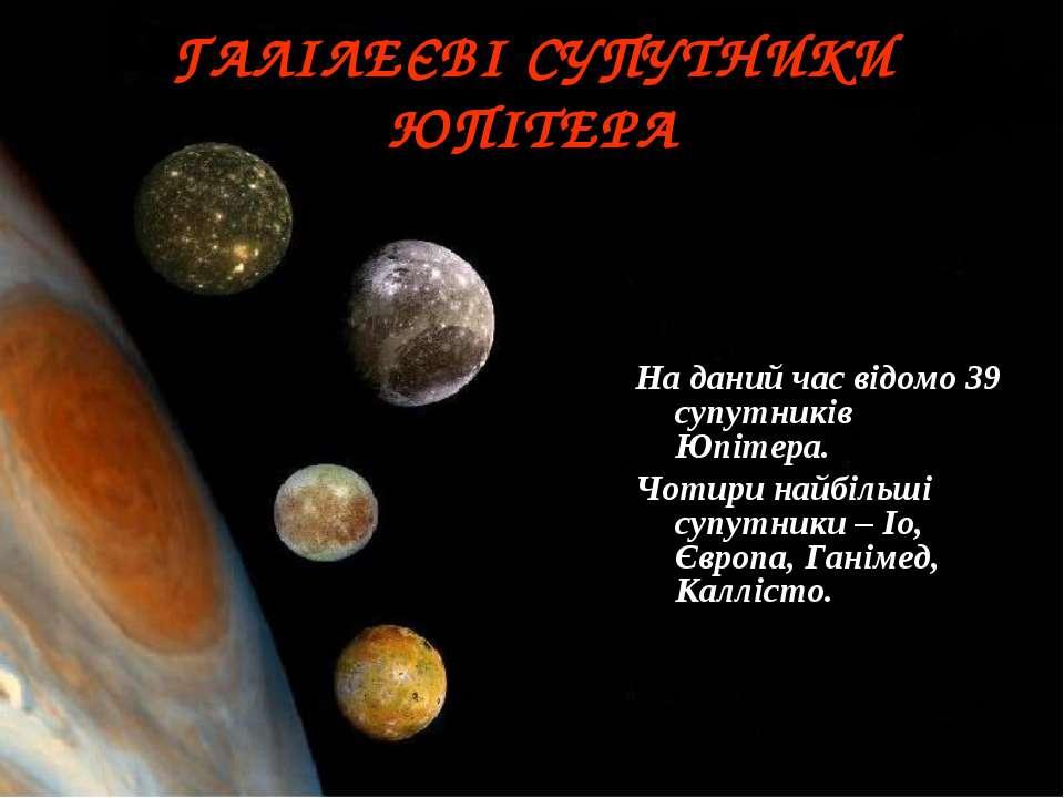 ГАЛІЛЕЄВІ СУПУТНИКИ ЮПІТЕРА На даний час відомо 39 супутників Юпітера. Чотири...