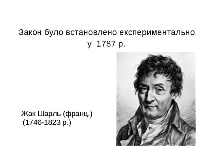 Закон було встановлено експериментально у 1787 р. Жак Шарль (франц.) (1746-18...