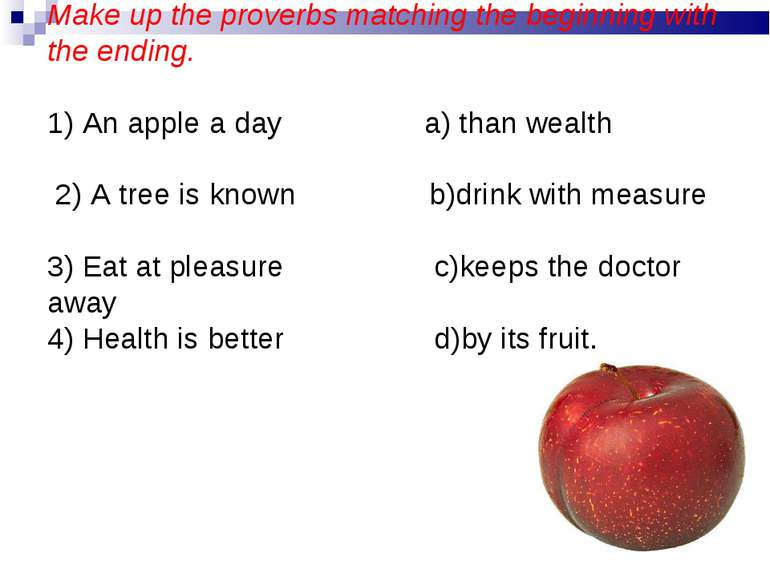 Make up the proverbs matching the beginning with the ending. 1) An apple a da...