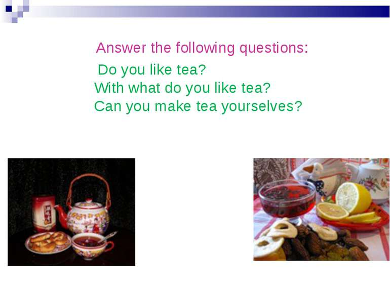 Answer the following questions: Do you like tea? With what do you like te...