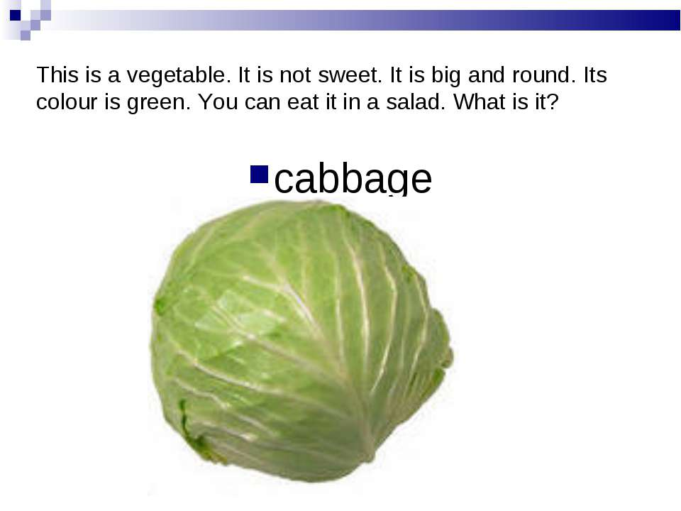 This is a vegetable. It is not sweet. It is big and round. Its colour is gree...