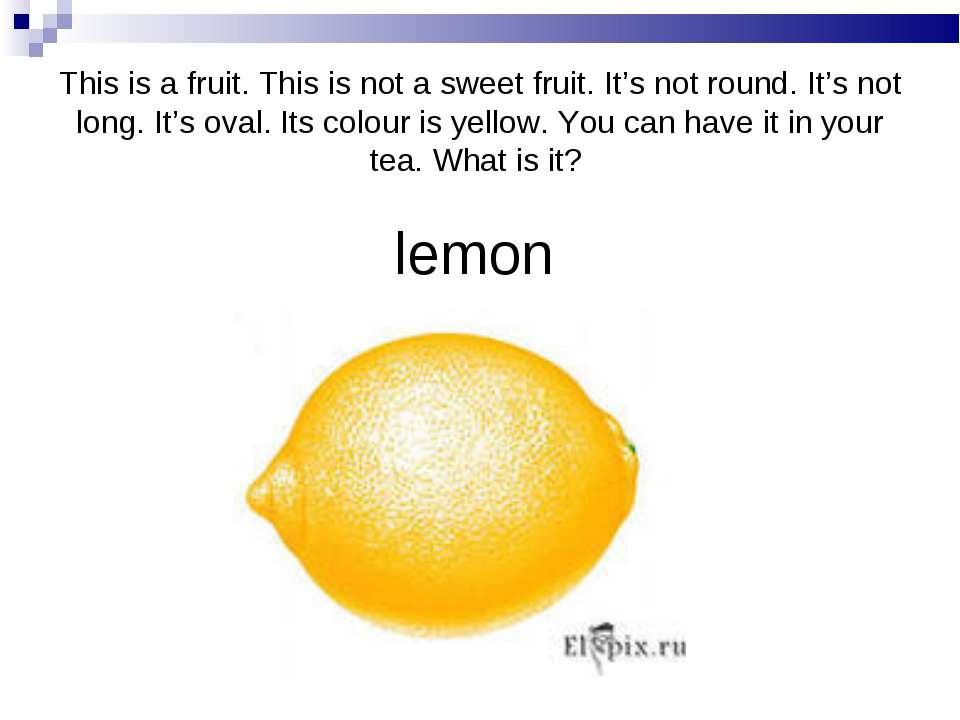 lemon This is a fruit. This is not a sweet fruit. It's not round. It's not lo...