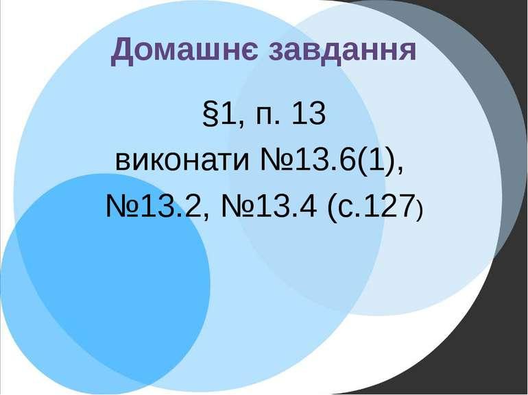Домашнє завдання §1, п. 13 виконати №13.6(1), №13.2, №13.4 (с.127)