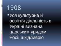 1908 Уся культурна й освітня діяльність в Україні визнана царським урядом Рос...