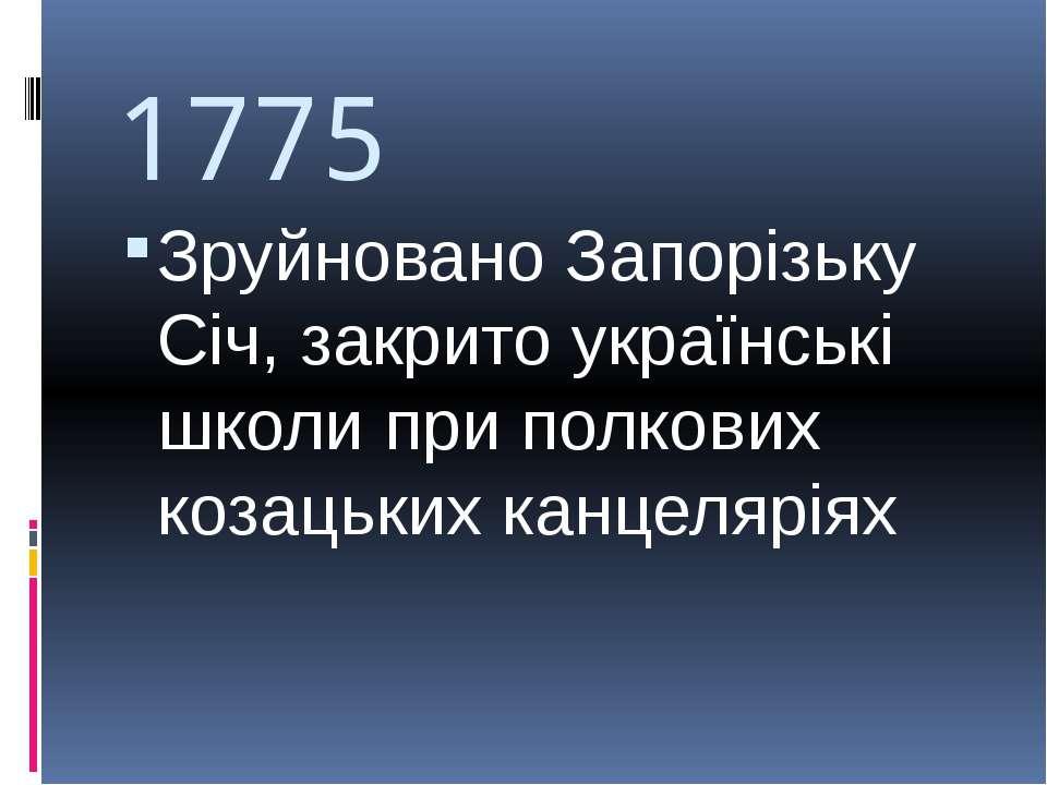 1775 Зруйновано Запорізьку Січ, закрито українські школи при полкових козацьк...