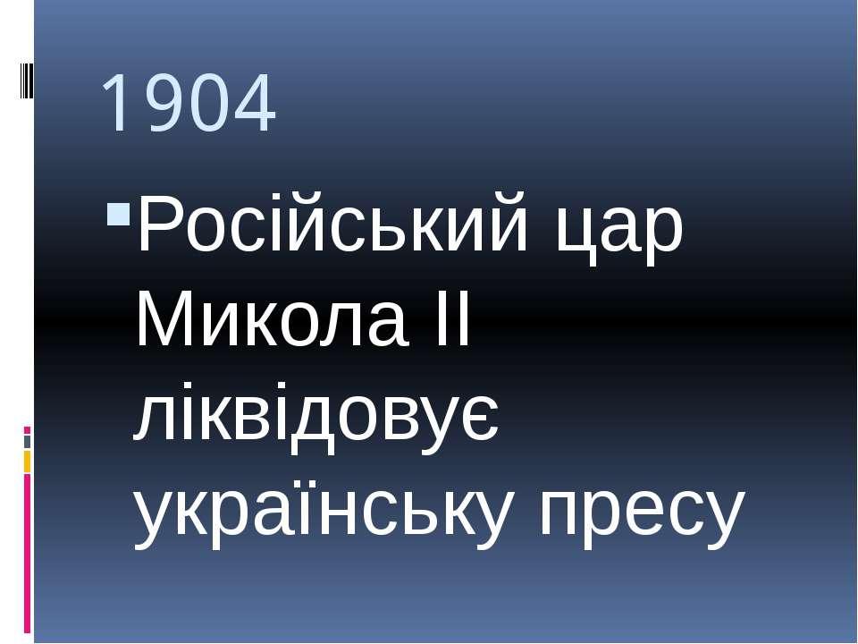 1904 Російський цар Микола ІІ ліквідовує українську пресу