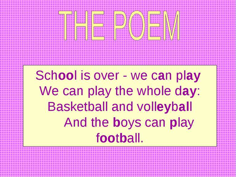 School is over - we can play We can play the whole day: Basketball and volley...