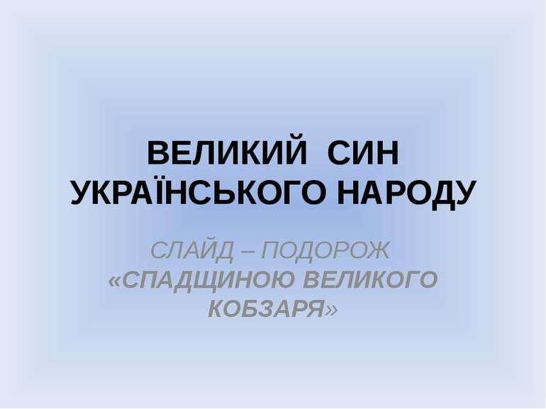 ВЕЛИКИЙ СИН УКРАЇНСЬКОГО НАРОДУ СЛАЙД – ПОДОРОЖ «СПАДЩИНОЮ ВЕЛИКОГО КОБЗАРЯ»