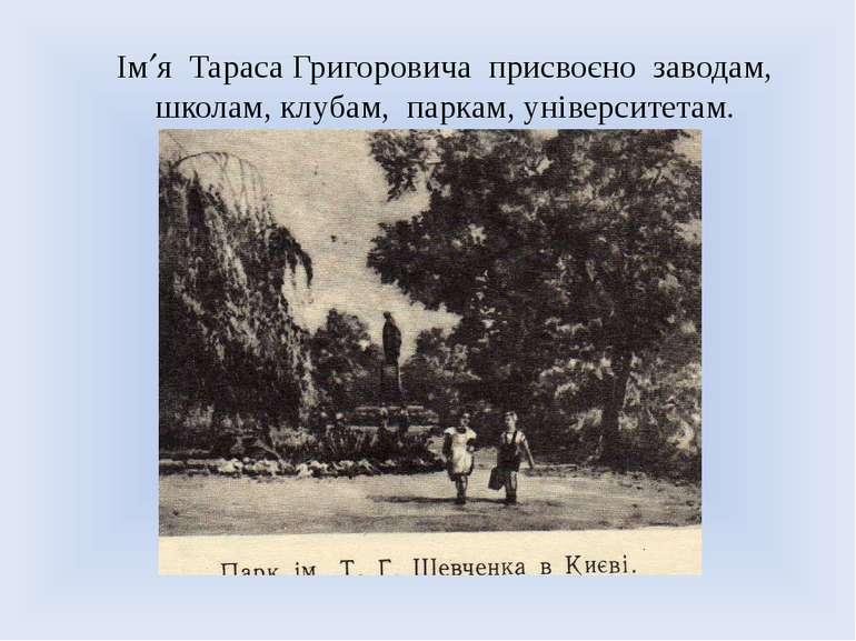 Ім я Тараса Григоровича присвоєно заводам, школам, клубам, паркам, університе...