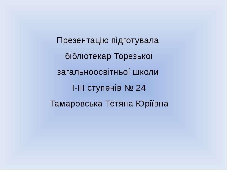 Презентацію підготувала бібліотекар Торезької загальноосвітньої школи І-ІІІ с...