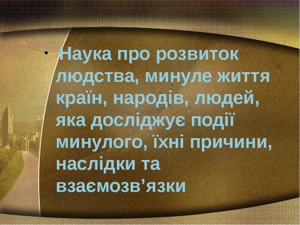 Наука про розвиток людства, минуле життя країн, народів, людей, яка досліджує...
