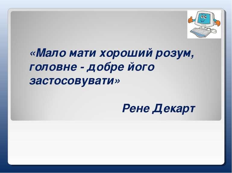 «Мало мати хороший розум, головне - добре його застосовувати» Рене Декарт